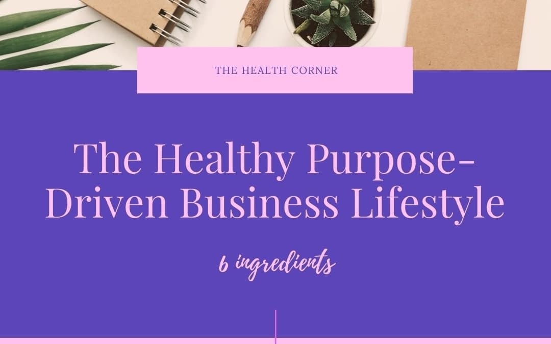 The 6 Must-Have Ingredients For Female Business Owners  To  Create  A Balanced,  Healthy, Purpose- Driven Lifestyle Business