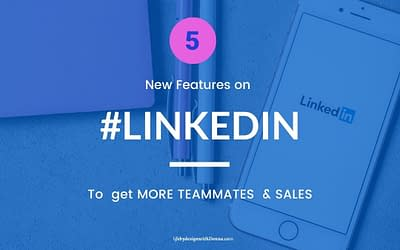 5 New  Features To Leverage on  LinkedIn For MORE Prospects, Recruit MORE Teammates & Make MORE Sales